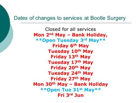 Dates of changes to services at Bootle Surgery Closed for all services Mon 2 nd May – Bank Holiday, **Open Tuesday 3 rd May** Friday 6 th May Tuesday 10.