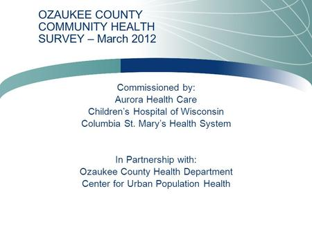 OZAUKEE COUNTY COMMUNITY HEALTH SURVEY – March 2012 Commissioned by: Aurora Health Care Children's Hospital of Wisconsin Columbia St. Mary's Health System.
