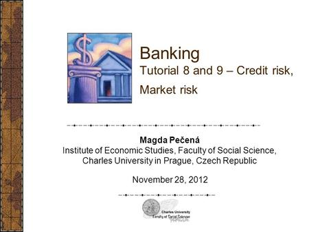 Banking Tutorial 8 and 9 – Credit risk, Market risk Magda Pečená Institute of Economic Studies, Faculty of Social Science, Charles University in Prague,