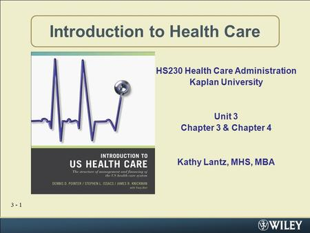 3 - 1 Introduction to Health Care HS230 Health Care Administration Kaplan University Unit 3 Chapter 3 & Chapter 4 Kathy Lantz, MHS, MBA.