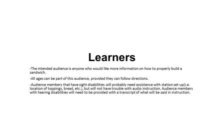 Learners -The intended audience is anyone who would like more information on how to properly build a sandwich. -All ages can be part of this audience,