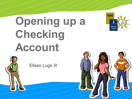 Opening up a Checking Account Eliseo Lugo III. 2 To choose the one that's right for you when the time comes To take the right steps to open a bank account.