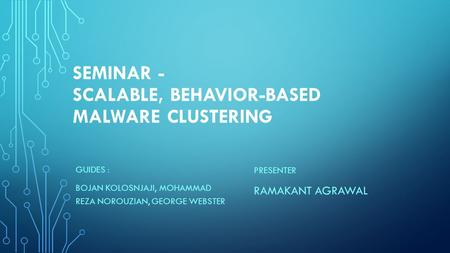 SEMINAR - SCALABLE, BEHAVIOR-BASED MALWARE CLUSTERING GUIDES : BOJAN KOLOSNJAJI, MOHAMMAD REZA NOROUZIAN, GEORGE WEBSTER PRESENTER RAMAKANT AGRAWAL.