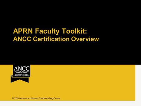 APRN Faculty Toolkit: ANCC Certification Overview © 2010 American Nurses Credentialing Center.