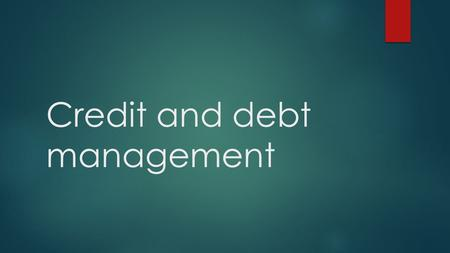 Credit and debt management. Student Learning Objective Compare and contrast the financial benefits of different products and services offered by a variety.