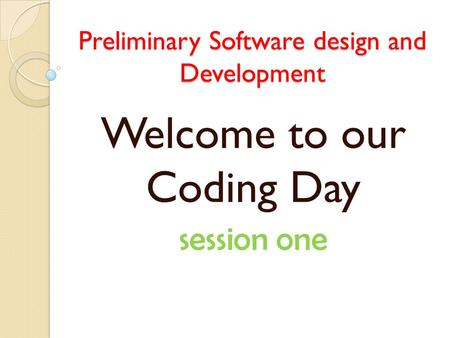 Preliminary Software design and Development a Welcome to our Coding Day session one.