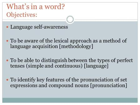 What's in a word? Objectives: Language self-awareness To be aware of the lexical approach as a method of language acquisition [methodology] To be able.