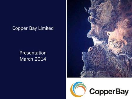 Copper Bay Limited Presentation March 2014. Copper Bay Limited – Investor Presentation – March 2014 2 Overview  A Chilean-focused resources company 