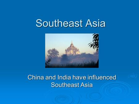 Southeast Asia China and India have influenced Southeast Asia.