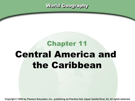 Chapter 11, Section World Geography Chapter 11 Central America and the Caribbean Copyright © 2003 by Pearson Education, Inc., publishing as Prentice Hall,