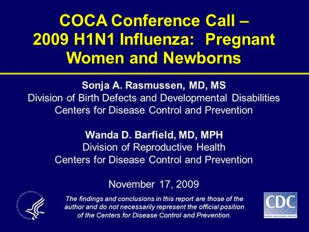 COCA Conference Call – 2009 H1N1 Influenza: Pregnant Women and Newborns The findings and conclusions in this report are those of the author and do not.