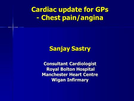Cardiac update for GPs - Chest pain/angina Sanjay Sastry Consultant Cardiologist Royal Bolton Hospital Royal Bolton Hospital Manchester Heart Centre Wigan.