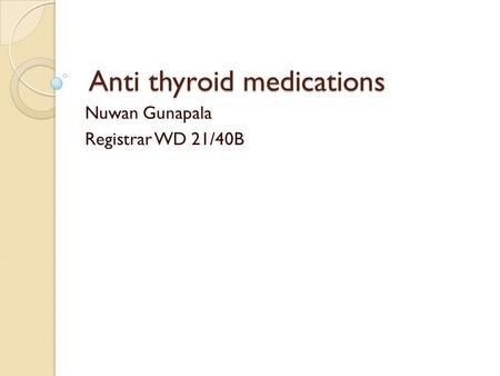 Anti thyroid medications Anti thyroid medications Nuwan Gunapala Registrar WD 21/40B.