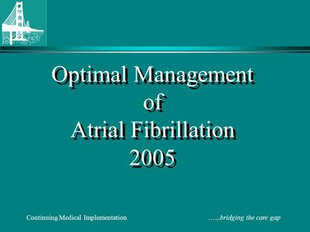 Continuing Medical Implementation …...bridging the care gap Optimal Management of Atrial Fibrillation 2005.