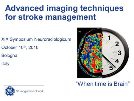 """When time is Brain"" Advanced imaging techniques for stroke management XIX Symposium Neuroradiologicum October 10 th, 2010 Bologna Italy."