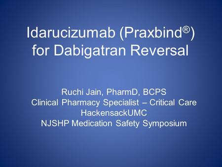 Idarucizumab (Praxbind ® ) for Dabigatran Reversal Ruchi Jain, PharmD, BCPS Clinical Pharmacy Specialist – Critical Care HackensackUMC NJSHP Medication.