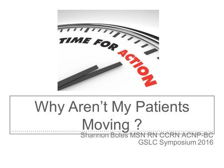 Why Aren't My Patients Moving ? Shannon Boles MSN RN CCRN ACNP-BC GSLC Symposium 2016.