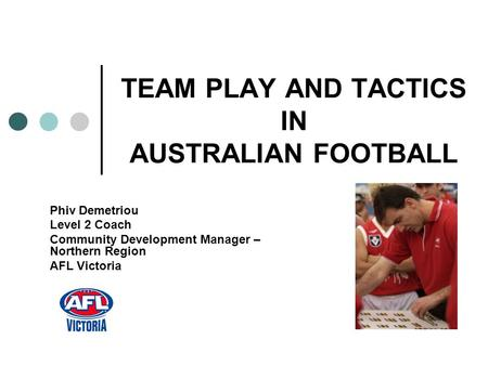 TEAM PLAY AND TACTICS IN AUSTRALIAN FOOTBALL Phiv Demetriou Level 2 Coach Community Development Manager – Northern Region AFL Victoria.