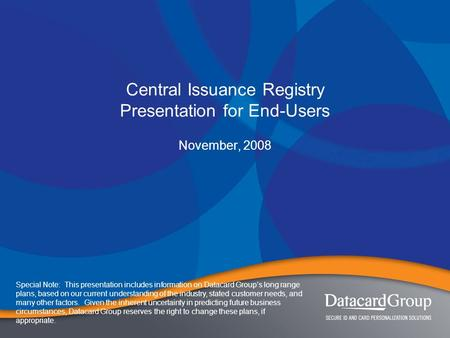 Central Issuance Registry Presentation for End-Users November, 2008 Special Note: This presentation includes information on Datacard Group's long range.