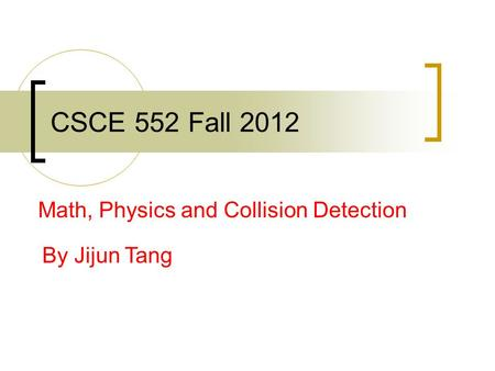 CSCE 552 Fall 2012 Math, Physics and Collision Detection By Jijun Tang.