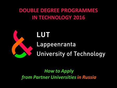 DOUBLE DEGREE PROGRAMMES IN TECHNOLOGY 2016 How to Apply from Partner Universities in Russia.