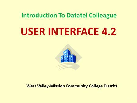 1 Introduction To Datatel Colleague USER INTERFACE 4.2 West Valley-Mission Community College District.