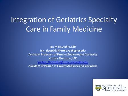 Integration of Geriatrics Specialty Care in Family Medicine Ian M Deutchki, MD Assistant Professor of Family Medicine and.