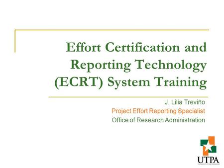 Effort Certification and Reporting Technology (ECRT) System Training J. Lilia Treviño Project Effort Reporting Specialist Office of Research Administration.