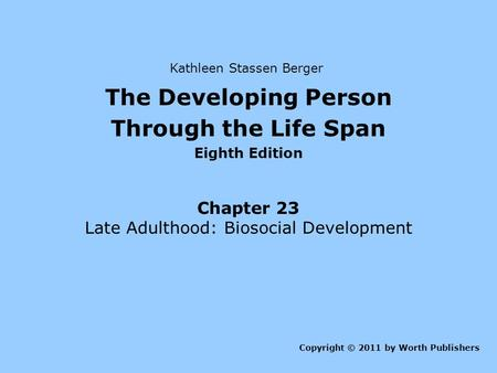The Developing Person Through the Life Span Eighth Edition Chapter 23 Late Adulthood: Biosocial Development Copyright © 2011 by Worth Publishers Kathleen.