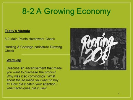 1 8-2 A Growing Economy Today's Agenda 8-2 Main Points Homework Check Harding & Coolidge caricature Drawing Check Warm-Up Describe an advertisement that.