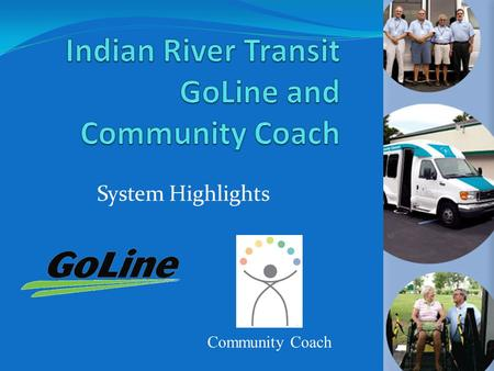 System Highlights Community Coach. Who We Are History and Milestones Who We Serve Future Transit Opportunities CTD Report Indian River Transit GoLine.
