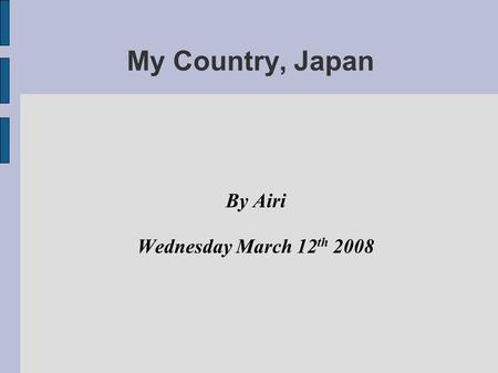 My Country, Japan By Airi Wednesday March 12 th 2008.