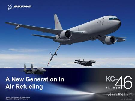 BOEING is a trademark of The Boeing Company. Copyright © 2013 Boeing. All rights reserved. KC-46 101 2013 | 1 A New Generation in Air Refueling.