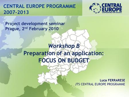 CENTRAL EUROPE PROGRAMME 2007-2013 Workshop B Preparation of an application: FOCUS ON BUDGET Project development seminar Prague, 2 nd February 2010 Luca.