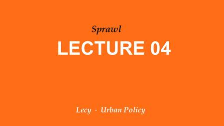 Lecy ∙ Urban Policy LECTURE 04 Sprawl. OVERVIEW: GIS Lab on Friday City Case Study – Step 1 In the news Causes of Sprawl Lab 03.