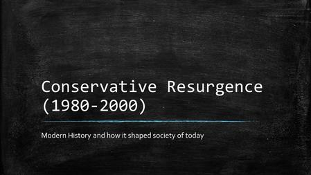 Conservative Resurgence (1980-2000) Modern History and how it shaped society of today.