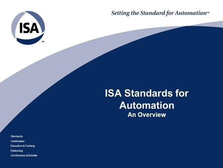 Standards Certification Education & Training Publishing Conferences & Exhibits ISA Standards for Automation An Overview.