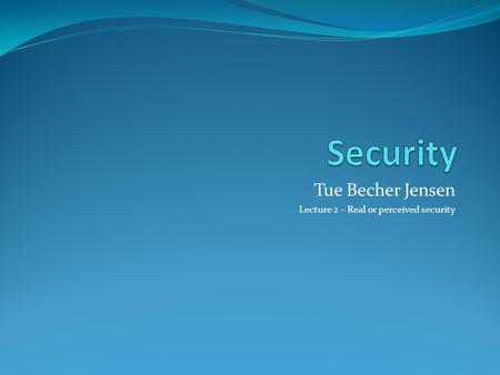Tue Becher Jensen Lecture 2 – Real or perceived security.