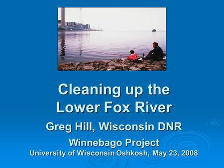 Cleaning up the Lower Fox River Greg Hill, Wisconsin DNR Winnebago Project University of Wisconsin Oshkosh, May 23, 2008.