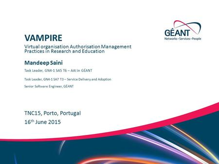 Networks ∙ Services ∙ People www.geant.org Mandeep Saini TNC15, Porto, Portugal Virtual organisation Authorisation Management Practices in Research and.