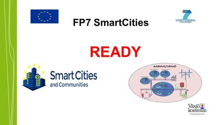 FP7 SmartCities READY. Participating Cities VäxjöDemonstration Aarhus, DenmarkDemonstration Kaunas, LithuaniaObservation Project duration: 60 months Expected.