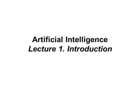 Artificial Intelligence Lecture 1. Introduction. Course Outline The course consists of:  15 lectures slots (may use some for tutorials);  tutorial exercises;