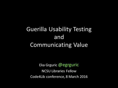 Guerilla Usability Testing and Communicating Value Eka NCSU Libraries Fellow Code4Lib conference, 8 March 2016.