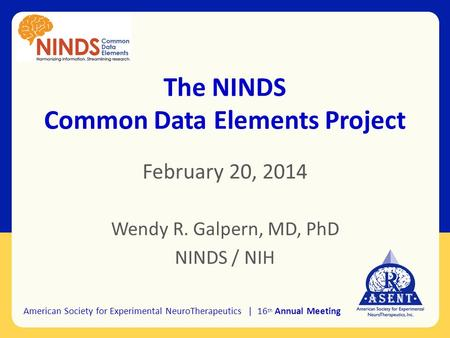 The NINDS Common Data Elements Project February 20, 2014 Wendy R. Galpern, MD, PhD NINDS / NIH American Society for Experimental NeuroTherapeutics | 16.