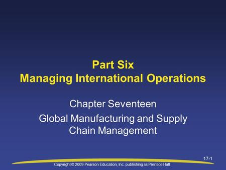 Copyright © 2009 Pearson Education, Inc. publishing as Prentice Hall 17-1 Part Six Managing International Operations Chapter Seventeen Global Manufacturing.