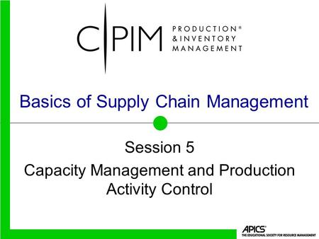 Basics of Supply Chain Management Session 5 Capacity Management and Production Activity Control.