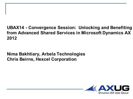 UBAX14 - Convergence Session: Unlocking and Benefiting from Advanced Shared Services in Microsoft Dynamics AX 2012 Nima Bakhtiary, Arbela Technologies.