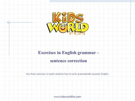 Exercises in English grammar – sentence correction www.kidsworldfun.com Use these exercises to teach students how to write grammatically accurate English.