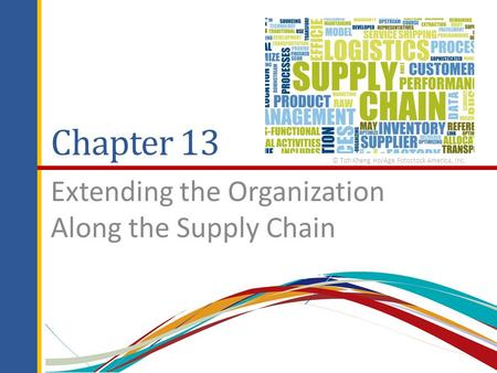 Chapter 13 Extending the Organization Along the Supply Chain © Toh Kheng Ho/Age Fotostock America, Inc.