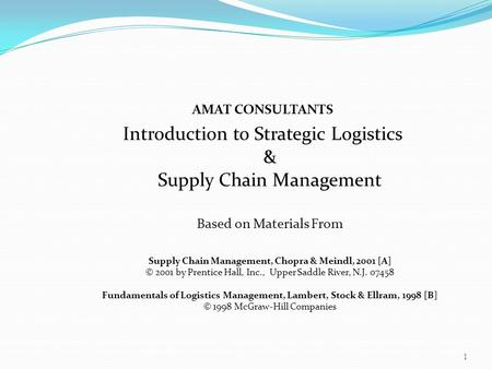 AMAT CONSULTANTS Introduction to Strategic Logistics & Supply Chain Management Based on Materials From Supply Chain Management, Chopra & Meindl, 2001 [A]